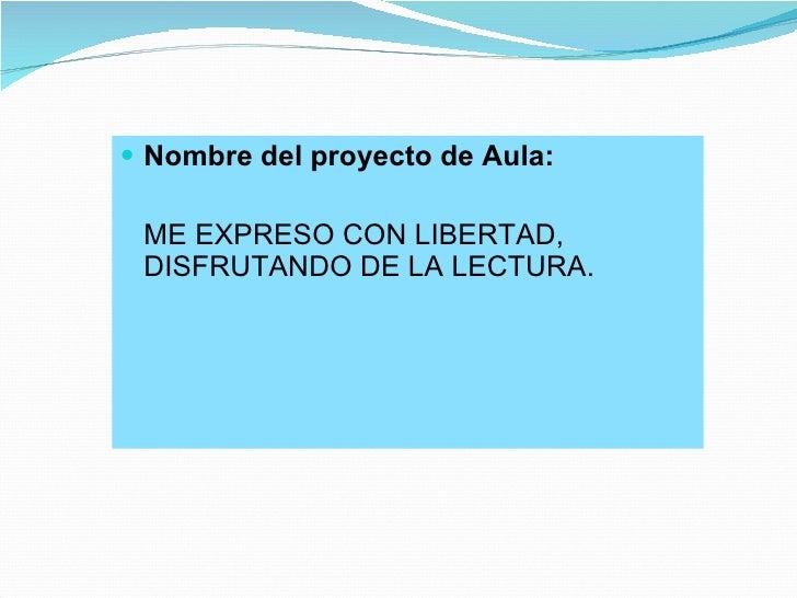 <ul><li>Nombre del proyecto de Aula: </li></ul><ul><li>ME EXPRESO CON LIBERTAD, DISFRUTANDO DE LA LECTURA. </li></ul>