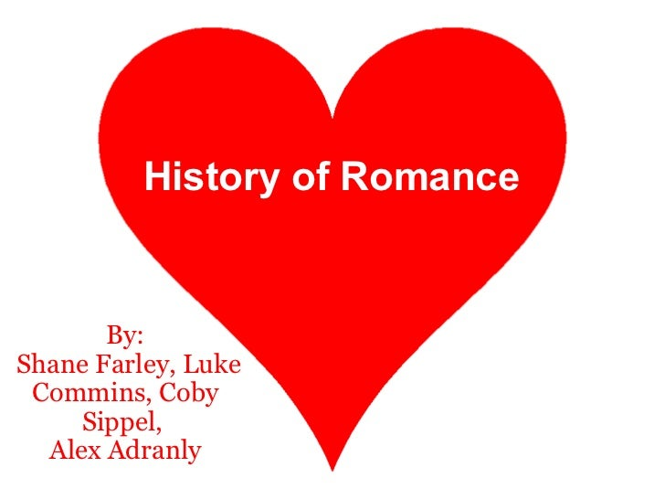 History of Romance :) By:  Shane Farley, Luke Commins, Coby Sippel, Alex Adranly History of Romance
