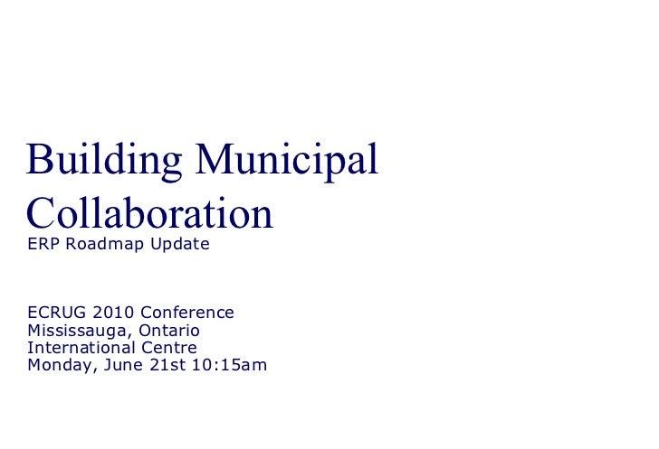 Building Municipal Collaboration ERP Roadmap Update ECRUG 2010 Conference Mississauga, Ontario International Centre Monday...
