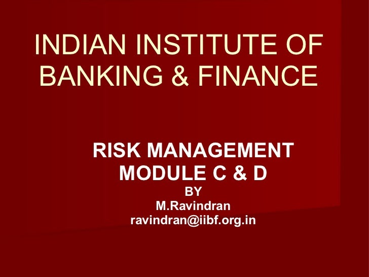INDIAN INSTITUTE OF BANKING & FINANCE RISK MANAGEMENT MODULE C & D BY M.Ravindran [email_address]