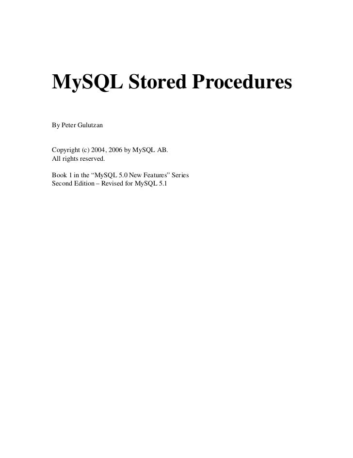 "MySQL Stored ProceduresBy Peter GulutzanCopyright (c) 2004, 2006 by MySQL AB. All rights reserved.Book 1 in the ""MySQL 5.0..."
