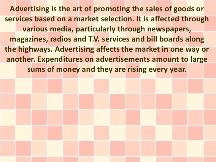 Advertising is the art of promoting the sales of goods orservices based on a market selection. It is affected through     ...