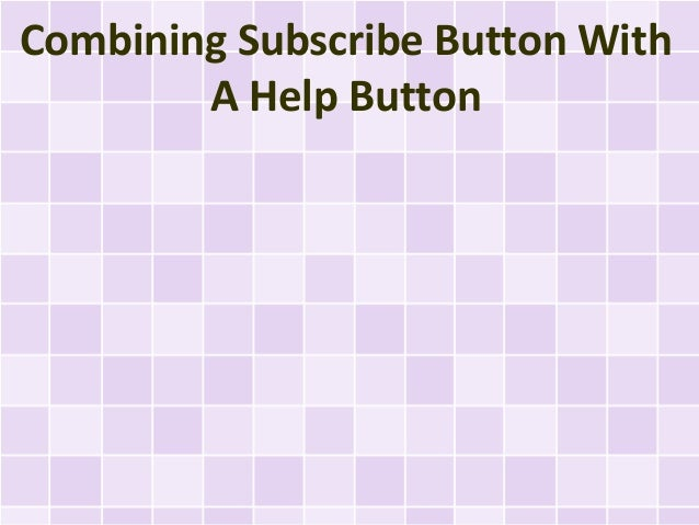 Combining Subscribe Button With        A Help Button