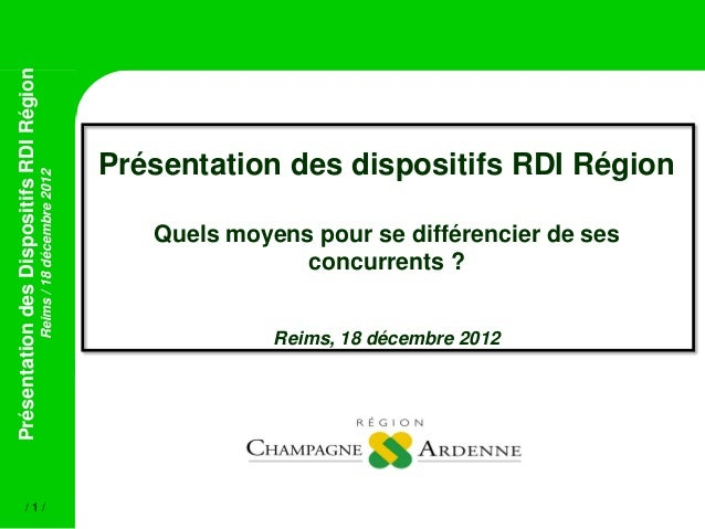 PrésentationdesDispositifsRDIRégionReims/18décembre2012/ 1 /Présentation des dispositifs RDI RégionQuels moyens pour se di...