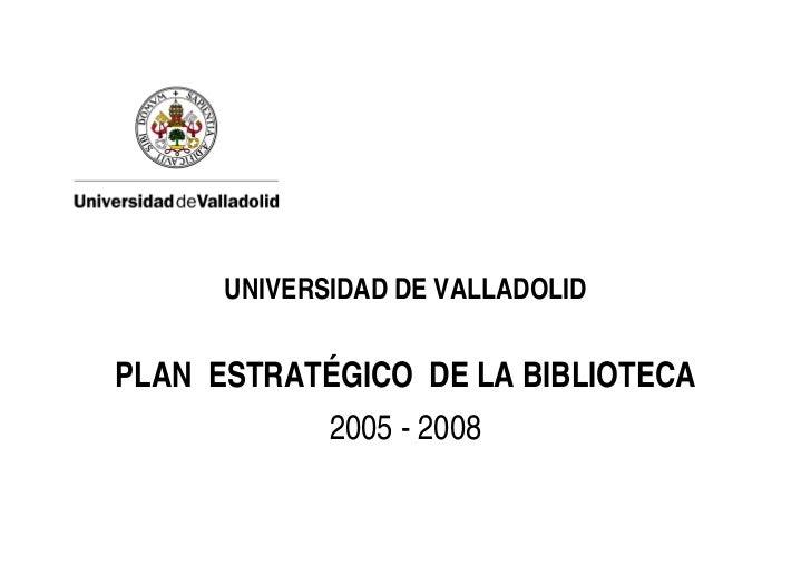 UNIVERSIDAD DE VALLADOLID   PLAN ESTRATÉGICO DE LA BIBLIOTECA              2005 - 2008