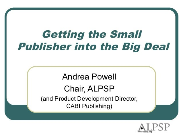 Getting the SmallPublisher into the Big Deal           Andrea Powell           Chair, ALPSP    (and Product Development Di...