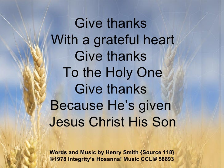 Give thanks  With a grateful heart Give thanks  To the Holy One Give thanks  Because He's given  Jesus Christ His Son Word...