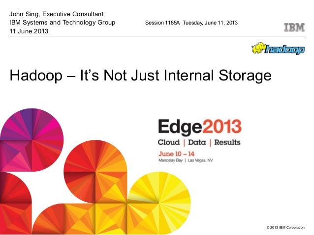 © 2013 IBM CorporationHadoop – It's Not Just Internal StorageJohn Sing, Executive ConsultantIBM Systems and Technology Gro...