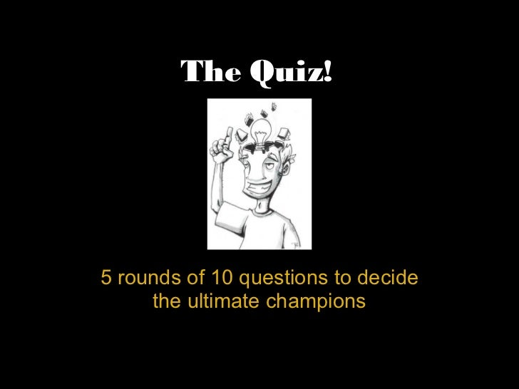 The Quiz!5 rounds of 10 questions to decide     the ultimate champions