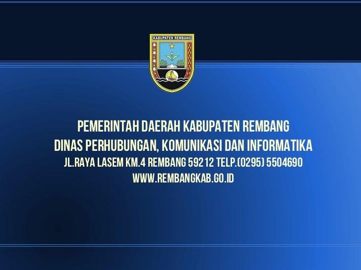 PEMERINTAH DAERAH KABUPATEN REMBANGDINAS PERHUBUNGAN, KOMUNIKASI DAN INFORMATIKA JL.RAYA LASEM KM.4 REMBANG 59212 TELP.(02...