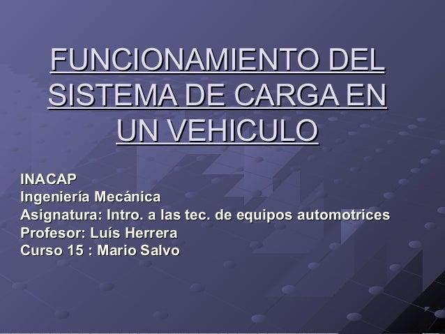 FUNCIONAMIENTO DELFUNCIONAMIENTO DEL SISTEMA DE CARGA ENSISTEMA DE CARGA EN UN VEHICULOUN VEHICULO INACAPINACAP Ingeniería...