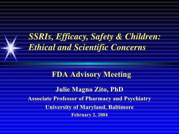 SSRIs, Efficacy, Safety & Children: Ethical and Scientific Concerns Julie Magno Zito, PhD Associate Professor of Pharmacy ...