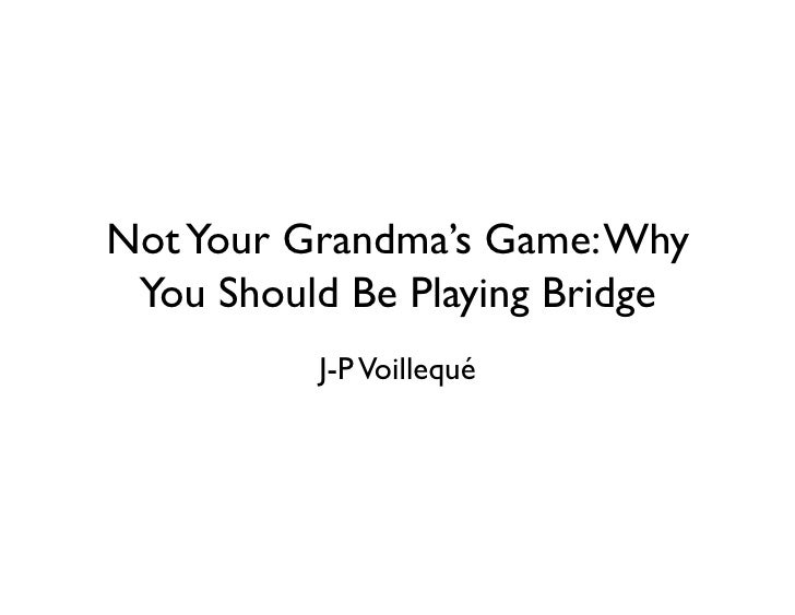 Not Your Grandma's Game: Why  You Should Be Playing Bridge           J-P Voillequé