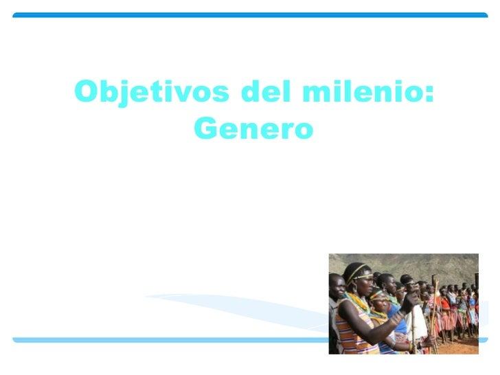 Objetivos del milenio: Genero Por: Angélica Parra Mateo Moreno Laura Martínez Juan C. Amaya Juan José Gonzales