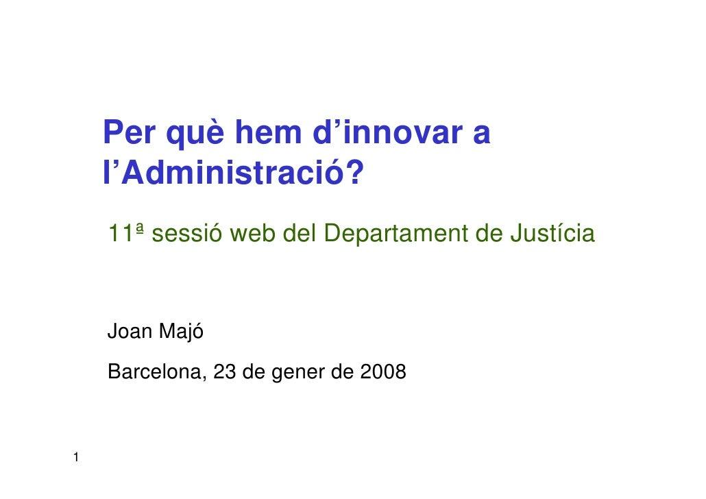 Per què hem d'innovar a     l'Administració?     11ª sessió web del Departament de Justícia       Joan Majó     Barcelona,...