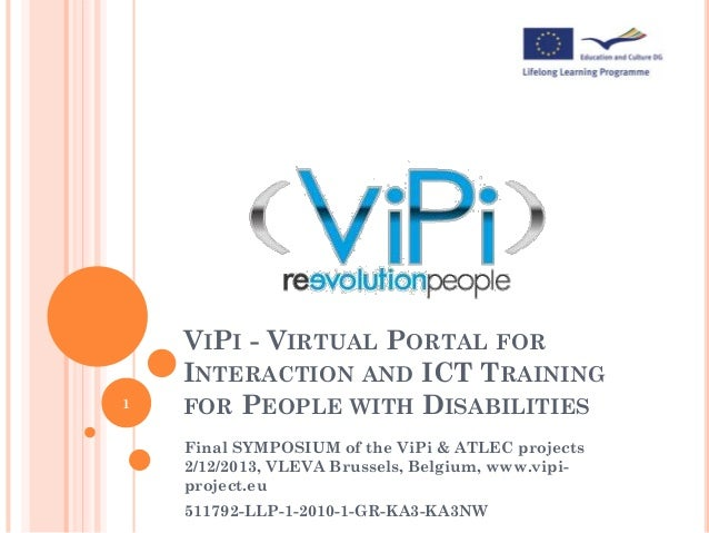1  VIPI - VIRTUAL PORTAL FOR INTERACTION AND ICT TRAINING FOR PEOPLE WITH DISABILITIES Final SYMPOSIUM of the ViPi & ATLEC...