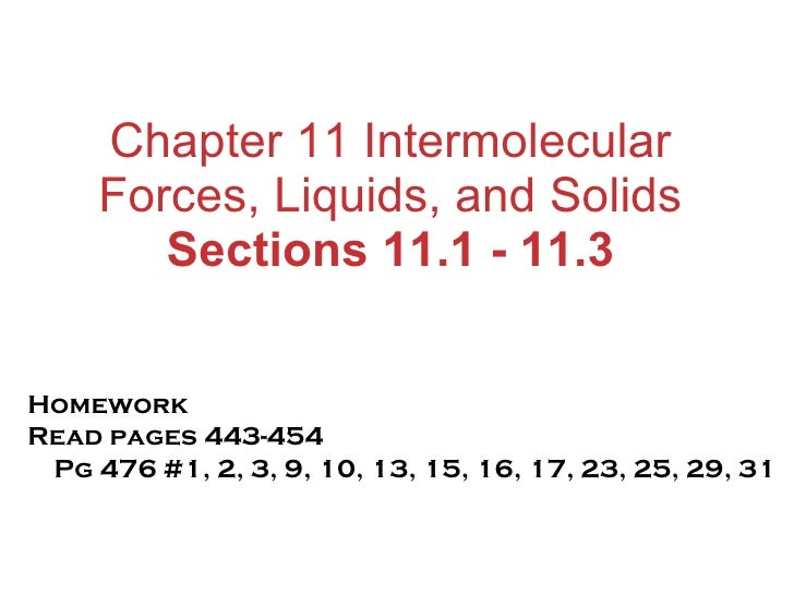 Chapter 11 Intermolecular Forces, Liquids, and Solids Sections 11.1 - 11.3 Homework Read pages 443-454  Pg 476 #1, 2, 3, 9...