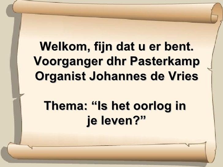 """Welkom, fijn dat u er bent. Voorganger dhr Pasterkamp Organist Johannes de Vries Thema: """"Is het oorlog in  je leven?"""""""