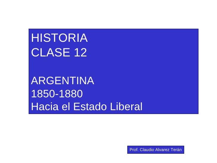 HISTORIA CLASE 12 ARGENTINA 1850-1880 Hacia el Estado Liberal Prof. Claudio Alvarez Terán