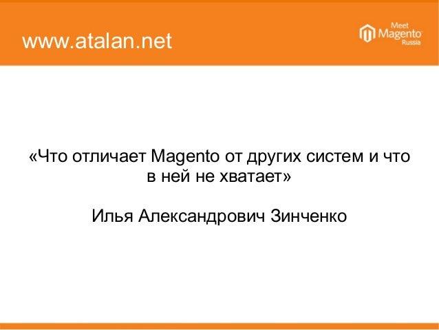 www.atalan.net «Что отличает Magento от других систем и что в ней не хватает» Илья Александрович Зинченко