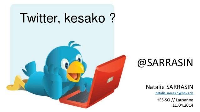 @SARRASIN Natalie SARRASIN natalie.sarrasin@hevs.ch HES-SO // Lausanne 11.04.2014 Twitter, kesako ?