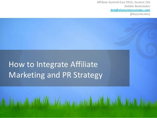 How to Integrate Affiliate Marketing and PR Strategy Affiliate Summit East 2013, Session 11b Debbie Bookstaber deb@element...