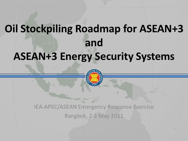 Oil Stockpiling Roadmap for ASEAN+3                  and ASEAN+3 Energy Security Systems     IEA-APEC/ASEAN Emergency Resp...
