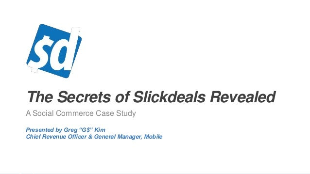 """The Secrets of Slickdeals Revealed A Social Commerce Case Study Presented by Greg """"G$"""" Kim Chief Revenue Officer & General..."""