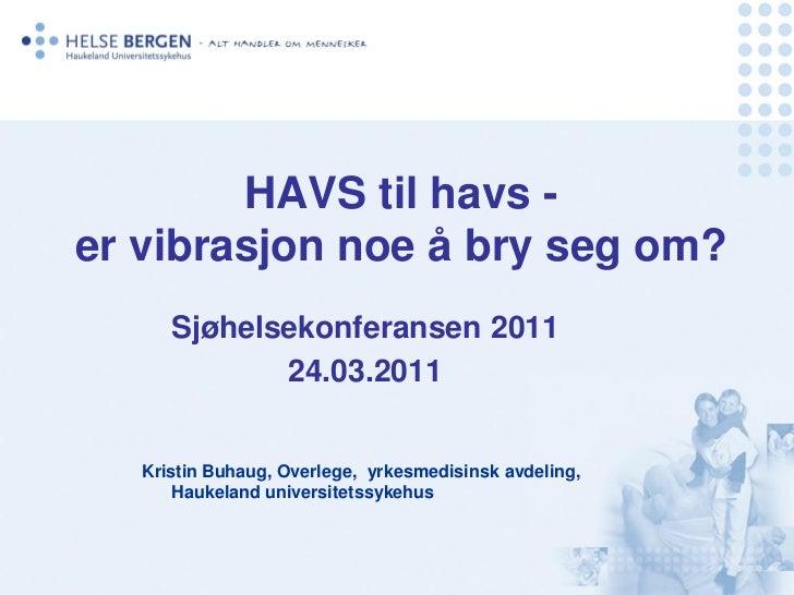 HAVS til havs -er vibrasjon noe å bry seg om?      Sjøhelsekonferansen 2011             24.03.2011   Kristin Buhaug, Overl...