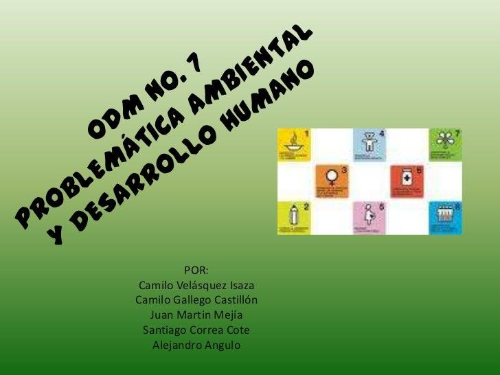 ODM No. 7PROBLEMÁTICA AMBIENTALY DESARROLLO HUMANO<br />POR:<br />Camilo Velásquez Isaza<br />Camilo Gallego Castillón<br ...