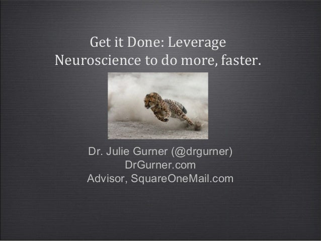 Dr. Julie Gurner (@drgurner) DrGurner.com Advisor, SquareOneMail.com Get it Done: Leverage Neuroscience to do more, faster.