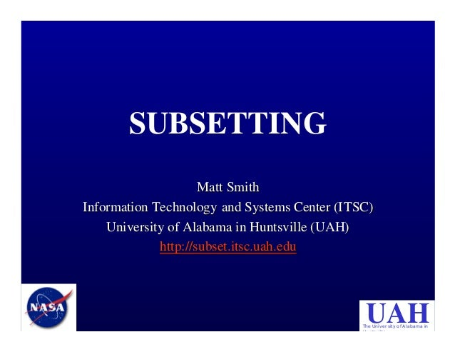 SUBSETTING Matt Smith Information Technology and Systems Center (ITSC) University of Alabama in Huntsville (UAH) http://su...