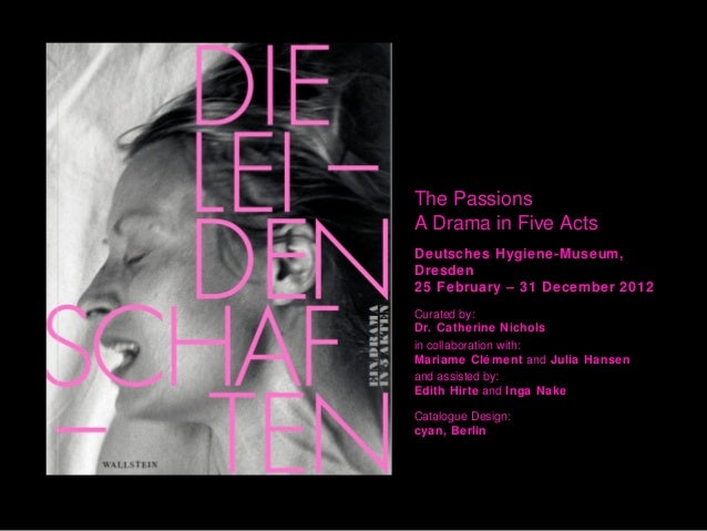 The PassionsA Drama in Five ActsDeutsches Hygiene-Museum,Dresden25 February – 31 December 2012Curated by:Dr. Catherine Nic...