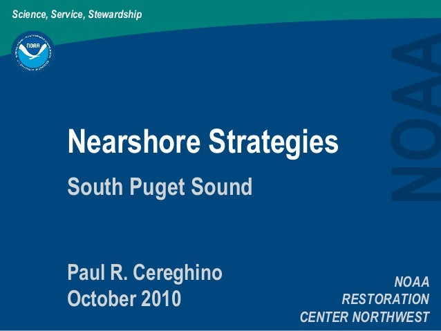 Science, Service, Stewardship Nearshore Strategies NOAA RESTORATION CENTER NORTHWEST South Puget Sound Paul R. Cereghino O...