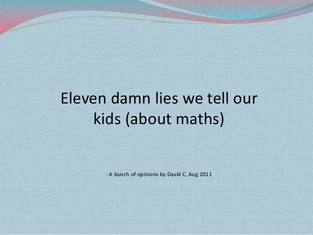 Eleven damn lies we tell our    kids (about maths)      - A bunch of opinions by David C, Aug 2011