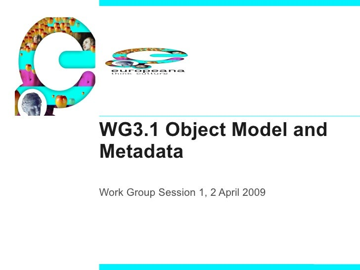 WG3.1 Object Model and Metadata Work Group Session 1, 2 April 2009