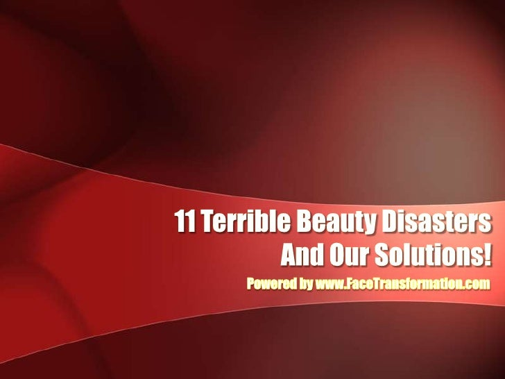 11 Terrible Beauty Disasters<br /> And Our Solutions!<br />Powered by www.FaceTransformation.com<br />