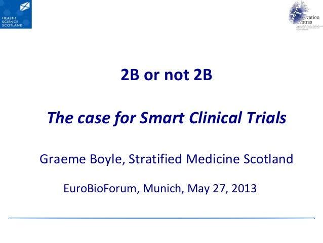 2B or not 2BThe case for Smart Clinical TrialsGraeme Boyle, Stratified Medicine ScotlandEuroBioForum, Munich, May 27, 2013