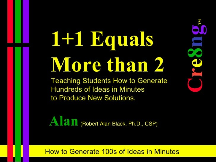 1+1 Equals More than 2 Teaching Students How to Generate  Hundreds of Ideas in Minutes  to Produce New Solutions. C r e 8 ...