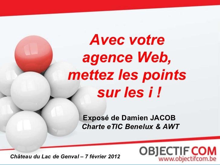 Avec votre  agence Web,  mettez les points  sur les i ! Exposé de Damien JACOB  Charte eTIC Benelux & AWT Château du Lac d...