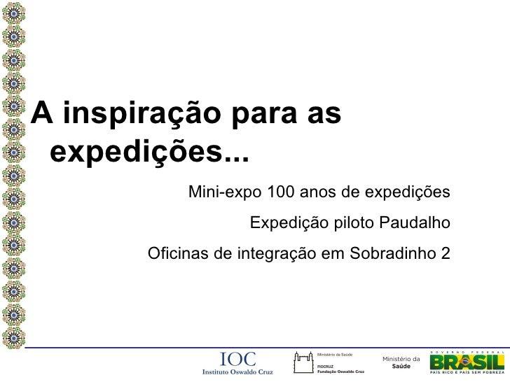 A inspiração para as expedições...            Mini-expo 100 anos de expedições                   Expedição piloto Paudalho...