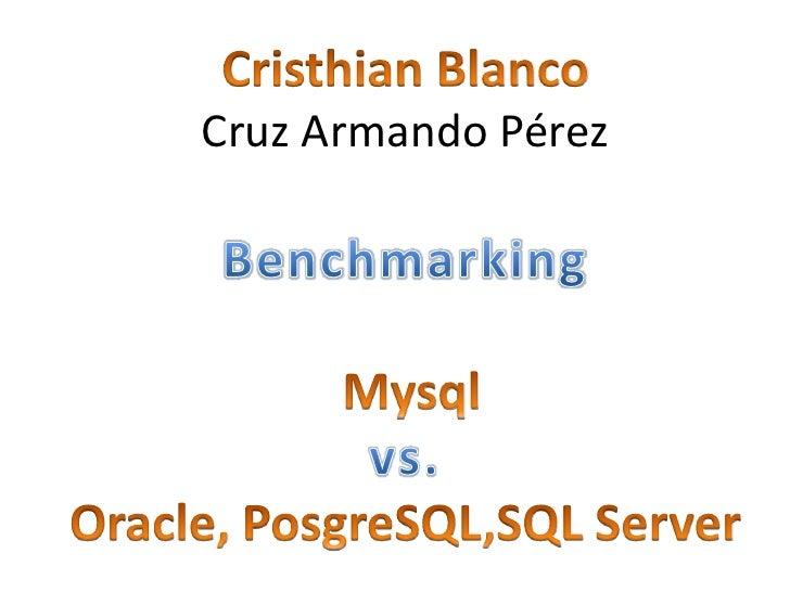 Cristhian Blanco<br />Cruz Armando Pérez <br />Benchmarking<br />Mysql<br />vs. <br />Oracle, PosgreSQL,SQL Server<br />
