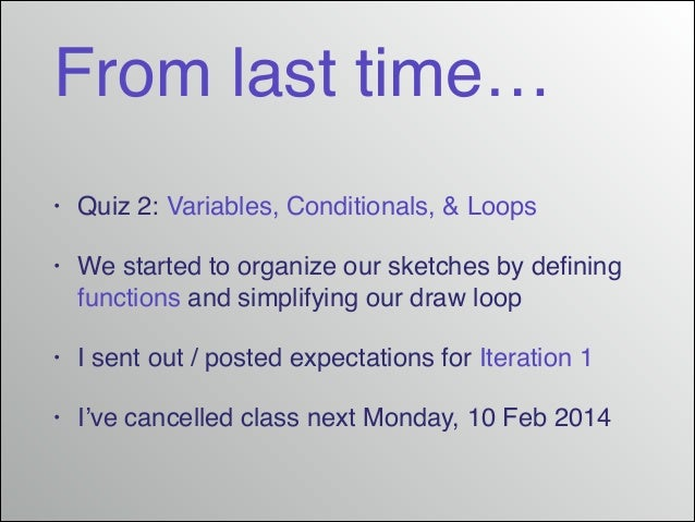 From last time… •  Quiz 2: Variables, Conditionals, & Loops!  •  We started to organize our sketches by defining functions ...