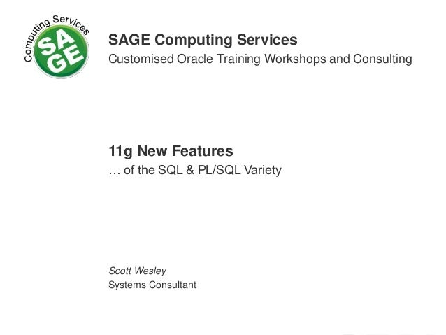 SAGE Computing Services Customised Oracle Training Workshops and Consulting 11g New Features … of the SQL & PL/SQL Variety...