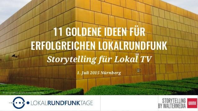 1 11 GOLDENE IDEEN FÜR ERFOLGREICHEN LOKALRUNDFUNK Storytelling für Lokal TV 1. Juli 2015 Nürnberg Pro Aurum Goldhaus by R...