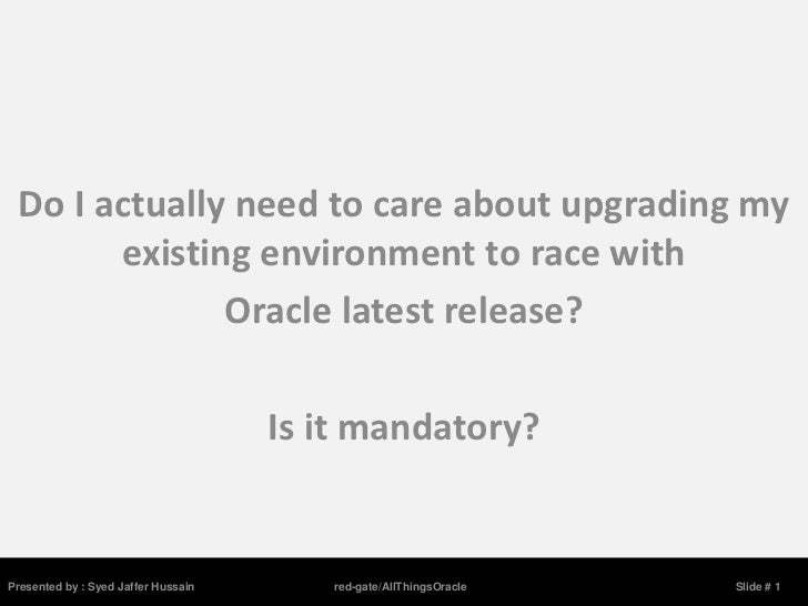 Do I actually need to care about upgrading my       existing environment to race with              Oracle latest release? ...