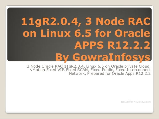 11gR2.0.4, 3 Node RAC on Linux 6.5 for Oracle APPS R12.2.2 By GowraInfosys 3 Node Oracle RAC 11gR2.0.4, Linux 6.5 on Oracl...