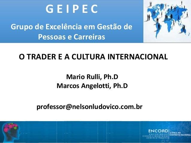 G E I P E C Grupo de Excelência em Gestão de Pessoas e Carreiras O TRADER E A CULTURA INTERNACIONAL Mario Rulli, Ph.D Marc...