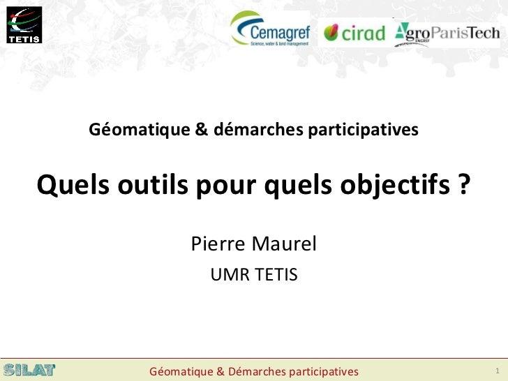 Pierre Maurel UMR TETIS Géomatique & démarches participatives Quels outils pour quels objectifs ?