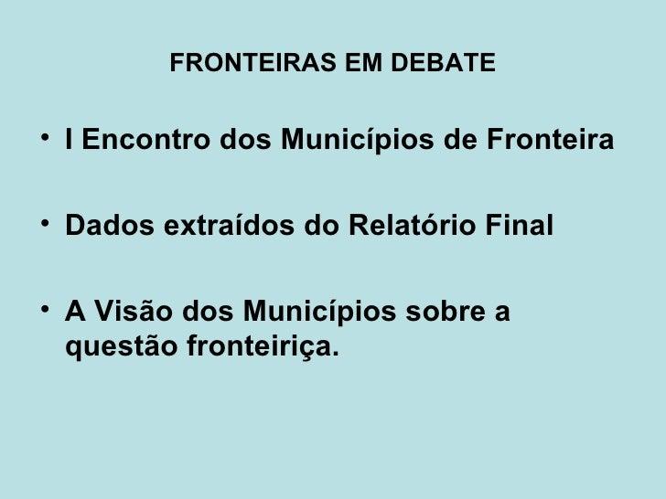 FRONTEIRAS EM DEBATE <ul><li>I Encontro dos Municípios de Fronteira </li></ul><ul><li>Dados extraídos do Relatório Final <...